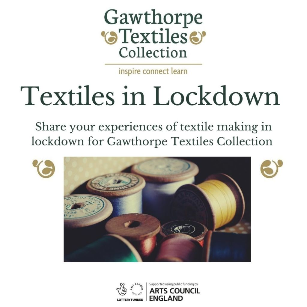 Graphic showing Gawthorpe Textiles Collection logo. The text is Textiles in Lockdown. Share your experiences of textile in making during lockdown for Gawthorpe Textiles Collection. Arts Council Logo
