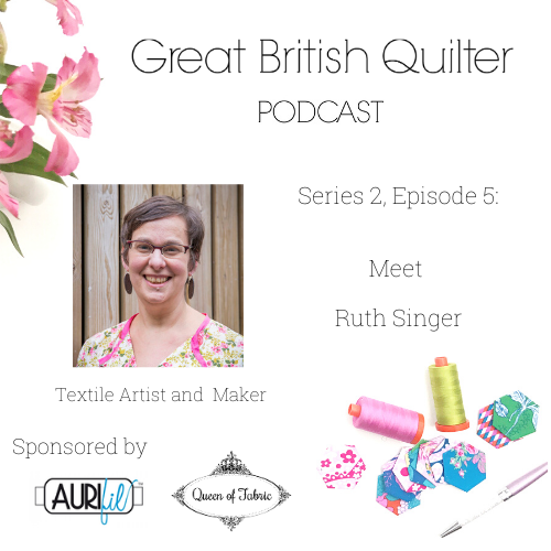 image with the text : Great British Quilter Podcast. Series 2, Episode 5: Meet Ruth Singer. Textile artist and maker. Sponsors logos.