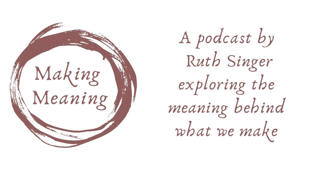 Graphic image with the text: Making Meaning in a swirl logo. Additional text saying A Podcast by Ruth Singer exploring the meaning behind what we make.